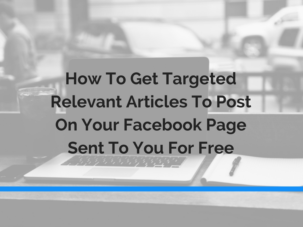 How To Get Targeted, Relevant Articles To Post On Your Facebook Page Sent To You For Free